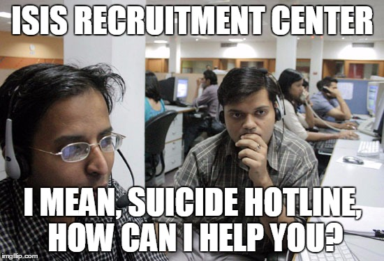 Indian Call Center | ISIS RECRUITMENT CENTER I MEAN, SUICIDE HOTLINE, HOW CAN I HELP YOU? | image tagged in indian call center | made w/ Imgflip meme maker