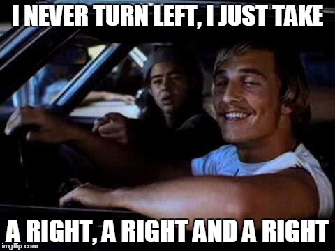 Dazed and confused | I NEVER TURN LEFT, I JUST TAKE A RIGHT, A RIGHT AND A RIGHT | image tagged in dazed and confused | made w/ Imgflip meme maker