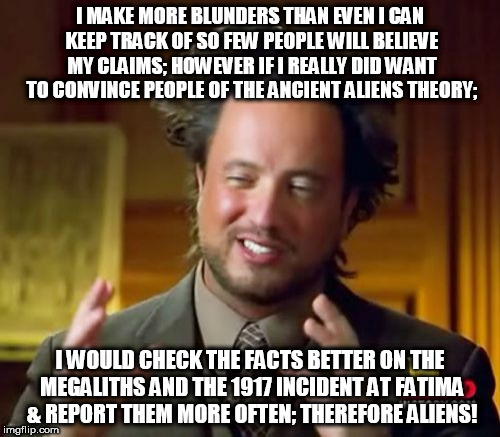 Ancient Aliens Meme | I MAKE MORE BLUNDERS THAN EVEN I CAN KEEP TRACK OF SO FEW PEOPLE WILL BELIEVE MY CLAIMS; HOWEVER IF I REALLY DID WANT TO CONVINCE PEOPLE OF  | image tagged in memes,ancient aliens | made w/ Imgflip meme maker