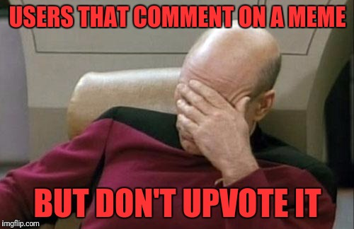 Captain Picard Facepalm Meme | USERS THAT COMMENT ON A MEME BUT DON'T UPVOTE IT | image tagged in memes,captain picard facepalm | made w/ Imgflip meme maker