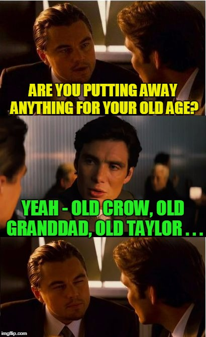 and that'll certainly have an effect in his dotage | ARE YOU PUTTING AWAY ANYTHING FOR YOUR OLD AGE? YEAH - OLD CROW, OLD GRANDDAD, OLD TAYLOR . . . | image tagged in memes,inception,whiskey,alcohol,retirement,bad joke | made w/ Imgflip meme maker