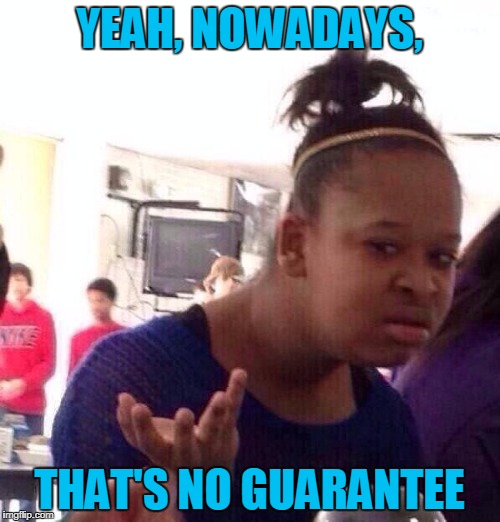 Black Girl Wat Meme | YEAH, NOWADAYS, THAT'S NO GUARANTEE | image tagged in memes,black girl wat | made w/ Imgflip meme maker