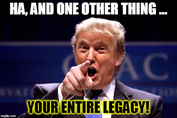 Your President BWHA-HA-HA! | HA, AND ONE OTHER THING ... YOUR ENTIRE LEGACY! | image tagged in your president bwha-ha-ha | made w/ Imgflip meme maker