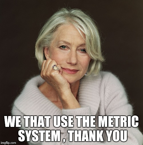 Helen Mirren | WE THAT USE THE METRIC SYSTEM , THANK YOU | image tagged in helen mirren | made w/ Imgflip meme maker