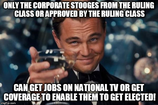 Leonardo Dicaprio Cheers Meme | ONLY THE CORPORATE STOOGES FROM THE RULING CLASS OR APPROVED BY THE RULING CLASS CAN GET JOBS ON NATIONAL TV OR GET COVERAGE TO ENABLE THEM  | image tagged in memes,leonardo dicaprio cheers | made w/ Imgflip meme maker