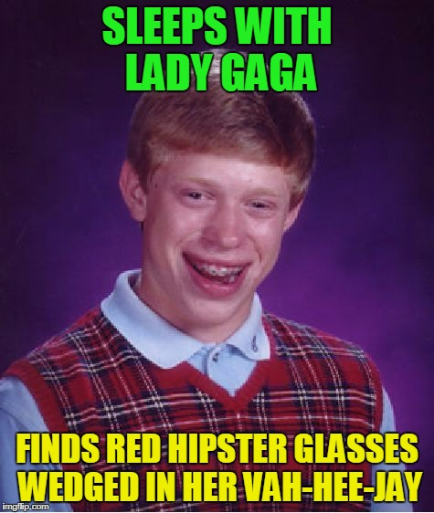 Bad Luck Brian Meme | SLEEPS WITH LADY GAGA FINDS RED HIPSTER GLASSES WEDGED IN HER VAH-HEE-JAY | image tagged in memes,bad luck brian | made w/ Imgflip meme maker