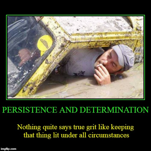 look - there's a store with smokes on the other side of that raging river! | PERSISTENCE AND DETERMINATION | Nothing quite says true grit like keeping that thing lit under all circumstances | image tagged in funny,demotivationals,determination,smoking | made w/ Imgflip demotivational maker