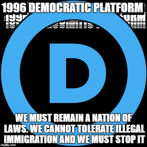 1996 DEMOCRATIC PLATFORM WE MUST REMAIN A NATION OF LAWS. WE CANNOT TOLERATE ILLEGAL IMMIGRATION AND WE MUST STOP IT | image tagged in democratic convention | made w/ Imgflip meme maker