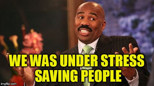 Steve Harvey Meme | WE WAS UNDER STRESS SAVING PEOPLE | image tagged in memes,steve harvey | made w/ Imgflip meme maker