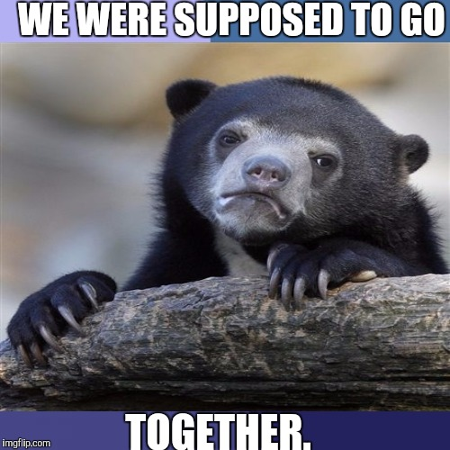 WE WERE SUPPOSED TO GO TOGETHER. | made w/ Imgflip meme maker
