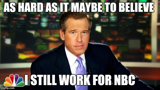 brain williams | AS HARD AS IT MAYBE TO BELIEVE I STILL WORK FOR NBC | image tagged in brain williams | made w/ Imgflip meme maker