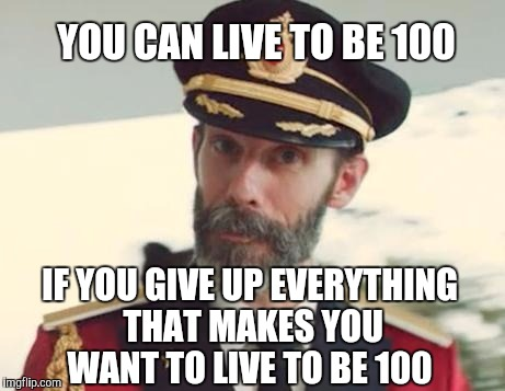 So true.  Who wants long life if you have to give up all the good stuff?  | YOU CAN LIVE TO BE 100 IF YOU GIVE UP EVERYTHING THAT MAKES YOU WANT TO LIVE TO BE 100 | image tagged in captain obvious,jbmemegeek,puns | made w/ Imgflip meme maker