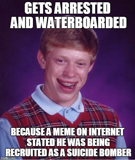 GETS ARRESTED AND WATERBOARDED BECAUSE A MEME ON INTERNET STATED HE WAS BEING RECRUITED AS A SUICIDE BOMBER | image tagged in memes,bad luck brian | made w/ Imgflip meme maker