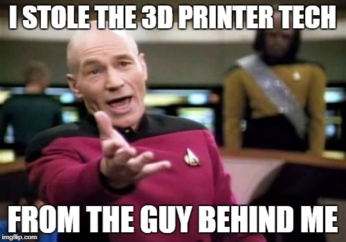 Picard Wtf Meme | I STOLE THE 3D PRINTER TECH FROM THE GUY BEHIND ME | image tagged in memes,picard wtf | made w/ Imgflip meme maker