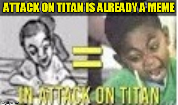 ATTACK ON TITAN = MEME | ATTACK ON TITAN IS ALREADY A MEME | image tagged in attack on titan,crazy kids,wtf,anime meme | made w/ Imgflip meme maker