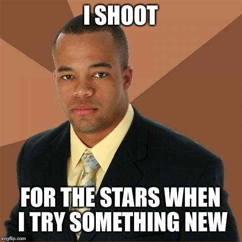 Successful Black Man Meme | I SHOOT FOR THE STARS WHEN I TRY SOMETHING NEW | image tagged in memes,successful black man | made w/ Imgflip meme maker