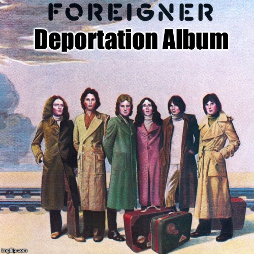 Deportation Album | image tagged in memes,foreigner band,deportation album,immigration | made w/ Imgflip meme maker