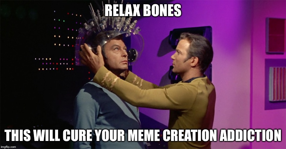 Spock's brain | RELAX BONES THIS WILL CURE YOUR MEME CREATION ADDICTION | image tagged in spock's brain | made w/ Imgflip meme maker