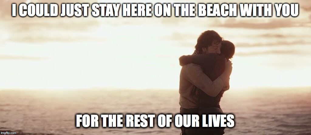 For the rest of our Lives | I COULD JUST STAY HERE ON THE BEACH WITH YOU FOR THE REST OF OUR LIVES | image tagged in star wars meme,irony,spoilers,dark humor,dark roast,dark side | made w/ Imgflip meme maker