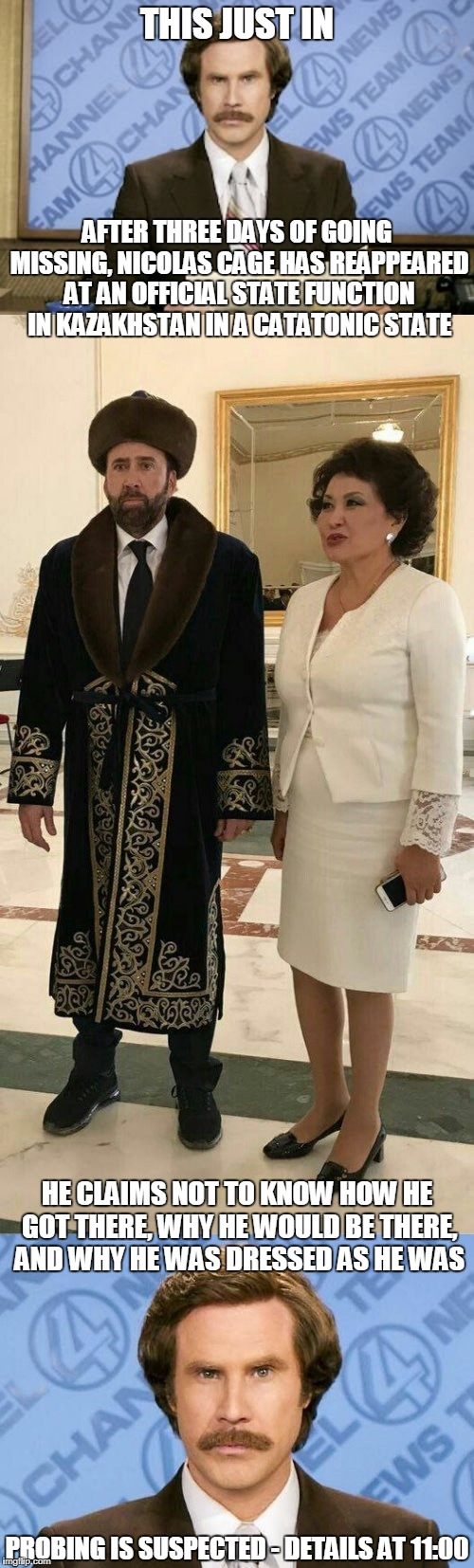 there is no indication whether this had to do with finding his lost career | THIS JUST IN PROBING IS SUSPECTED - DETAILS AT 11:00 AFTER THREE DAYS OF GOING MISSING, NICOLAS CAGE HAS REAPPEARED AT AN OFFICIAL STATE FUN | image tagged in memes,nicolas cage,ron burgundy,nicolas cage in kazakhstan | made w/ Imgflip meme maker