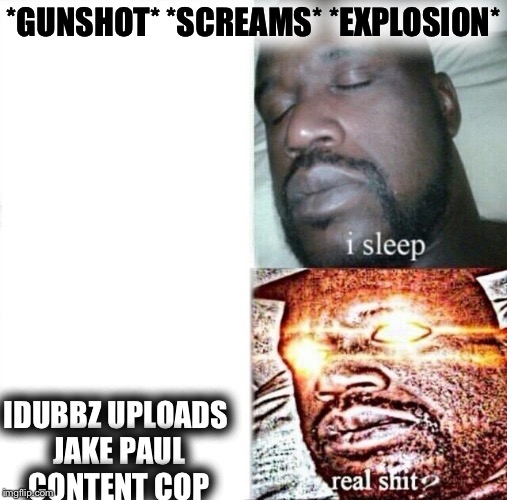 We need it |  *GUNSHOT* *SCREAMS* *EXPLOSION*; IDUBBZ UPLOADS JAKE PAUL CONTENT COP | image tagged in i sleep,real shit,content cop | made w/ Imgflip meme maker