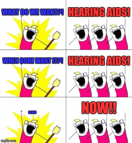 What Do We Want 3 Meme | WHAT DO WE WANT?! HEARING AIDS! WHEN DONE WANT IT?! HEARING AIDS! ... NOW!! | image tagged in memes,what do we want 3 | made w/ Imgflip meme maker