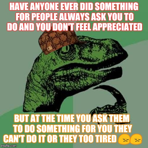 Philosoraptor Meme | HAVE ANYONE EVER DID SOMETHING FOR PEOPLE ALWAYS ASK YOU TO DO AND YOU DON'T FEEL APPRECIATED BUT AT THE TIME YOU ASK THEM TO DO SOMETHING F | image tagged in memes,philosoraptor,scumbag | made w/ Imgflip meme maker