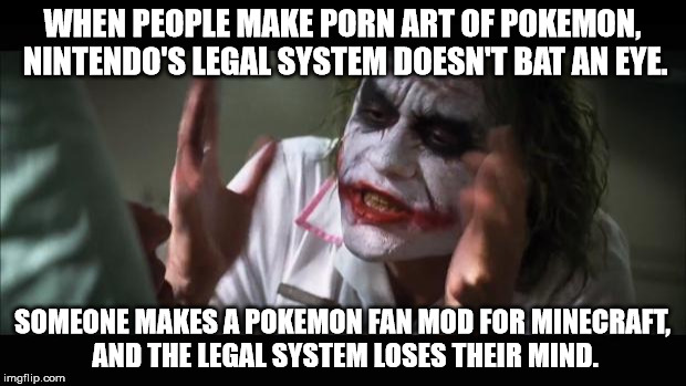 Legal systems do their jobs way too f***ing well. | WHEN PEOPLE MAKE PORN ART OF POKEMON, NINTENDO'S LEGAL SYSTEM DOESN'T BAT AN EYE. SOMEONE MAKES A POKEMON FAN MOD FOR MINECRAFT, AND THE LEG | image tagged in memes,and everybody loses their minds | made w/ Imgflip meme maker