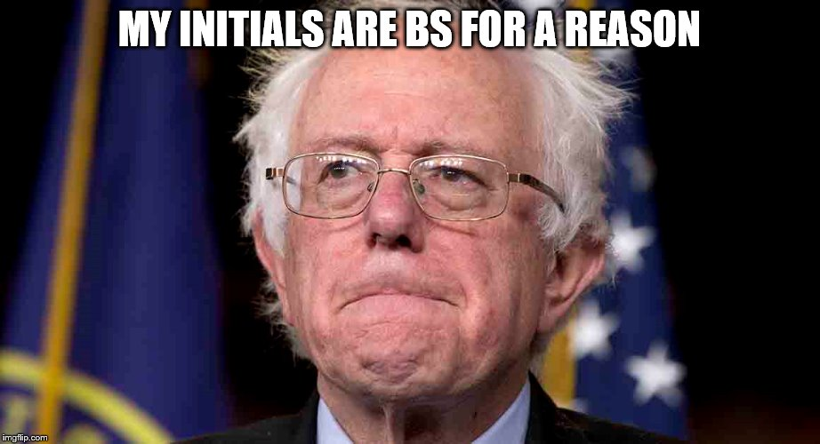 Bernie Sanders AKA BS | MY INITIALS ARE BS FOR A REASON | image tagged in bernie sanders,funny,stupid,meme | made w/ Imgflip meme maker