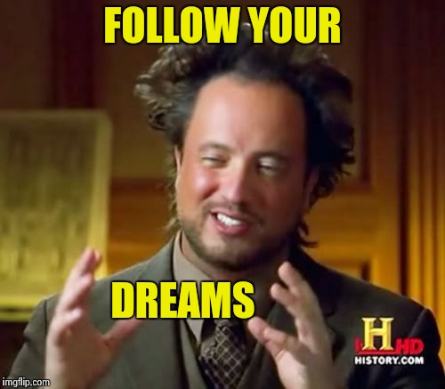 Ancient Aliens Meme | FOLLOW YOUR DREAMS | image tagged in memes,ancient aliens | made w/ Imgflip meme maker