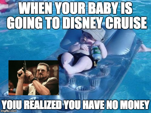 Fim De Semana | WHEN YOUR BABY IS GOING TO DISNEY CRUISE YOIU REALIZED YOU HAVE NO MONEY | image tagged in memes,fim de semana,scumbag | made w/ Imgflip meme maker