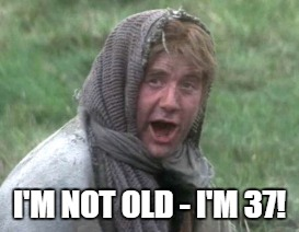 I'M NOT OLD - I'M 37! | made w/ Imgflip meme maker