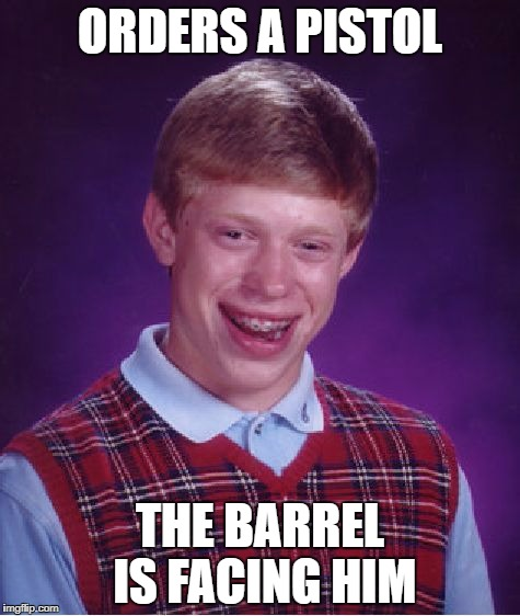 Bad Luck Brian Meme | ORDERS A PISTOL THE BARREL IS FACING HIM | image tagged in memes,bad luck brian | made w/ Imgflip meme maker