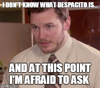 Afraid To Ask Andy (Closeup) Meme | I DON'T KNOW WHAT DESPACITO IS... AND AT THIS POINT I'M AFRAID TO ASK | image tagged in memes,afraid to ask andy closeup | made w/ Imgflip meme maker