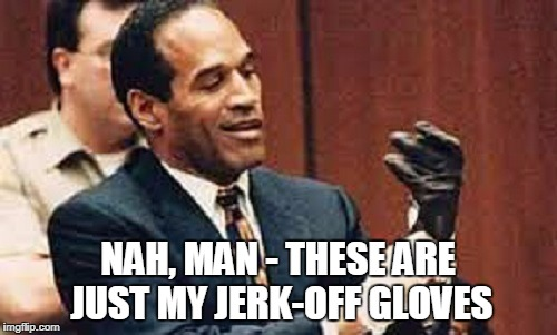 NAH, MAN - THESE ARE JUST MY JERK-OFF GLOVES | made w/ Imgflip meme maker