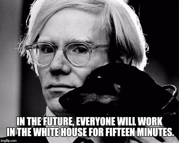IN THE FUTURE, EVERYONE WILL WORK IN THE WHITE HOUSE FOR FIFTEEN MINUTES. | image tagged in warhol,memes | made w/ Imgflip meme maker