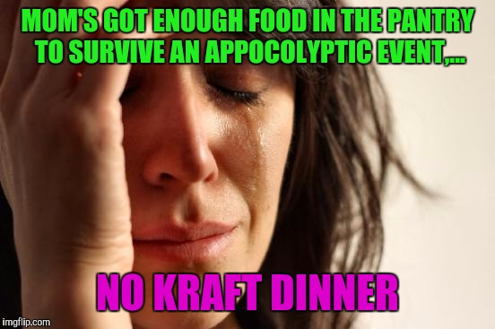 I do not care, I like it now and again | MOM'S GOT ENOUGH FOOD IN THE PANTRY TO SURVIVE AN APPOCOLYPTIC EVENT,... NO KRAFT DINNER | image tagged in memes,first world problems,sewmyeyesshut,kraft dinner | made w/ Imgflip meme maker