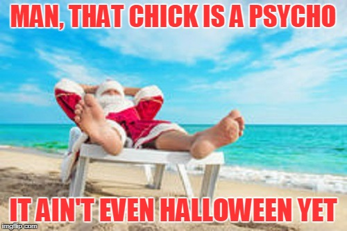 MAN, THAT CHICK IS A PSYCHO IT AIN'T EVEN HALLOWEEN YET | made w/ Imgflip meme maker