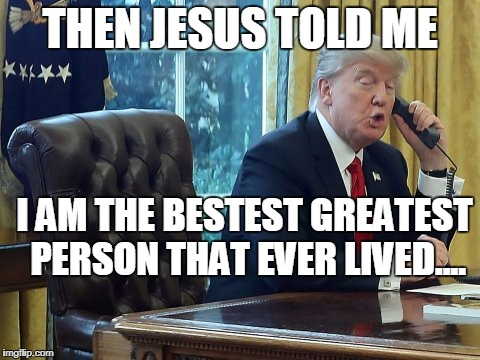 THEN JESUS TOLD ME I AM THE BESTEST GREATEST PERSON THAT EVER LIVED.... | image tagged in trump on phone | made w/ Imgflip meme maker