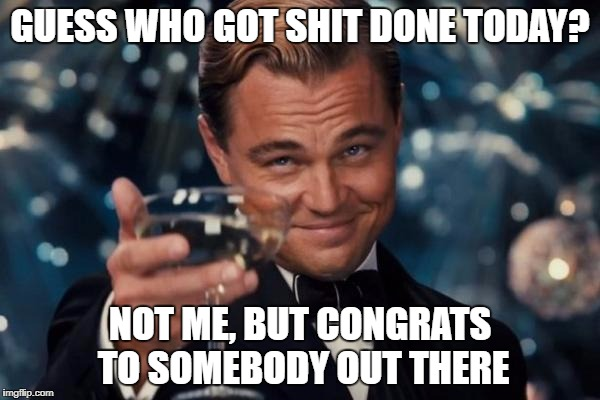 Leonardo Dicaprio Cheers Meme | GUESS WHO GOT SHIT DONE TODAY? NOT ME, BUT CONGRATS TO SOMEBODY OUT THERE | image tagged in memes,leonardo dicaprio cheers | made w/ Imgflip meme maker