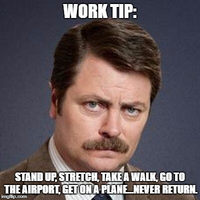 Ron Swanson Happy Birthday | WORK TIP: STAND UP, STRETCH, TAKE A WALK, GO TO THE AIRPORT, GET ON A PLANE...NEVER RETURN. | image tagged in ron swanson happy birthday | made w/ Imgflip meme maker