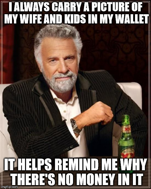 The Most Interesting Man In The World |  I ALWAYS CARRY A PICTURE OF MY WIFE AND KIDS IN MY WALLET; IT HELPS REMIND ME WHY THERE'S NO MONEY IN IT | image tagged in memes,the most interesting man in the world | made w/ Imgflip meme maker