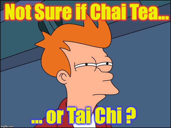 not sure if high res | Not Sure if Chai Tea... ... or Tai Chi ? | image tagged in not sure if high res | made w/ Imgflip meme maker