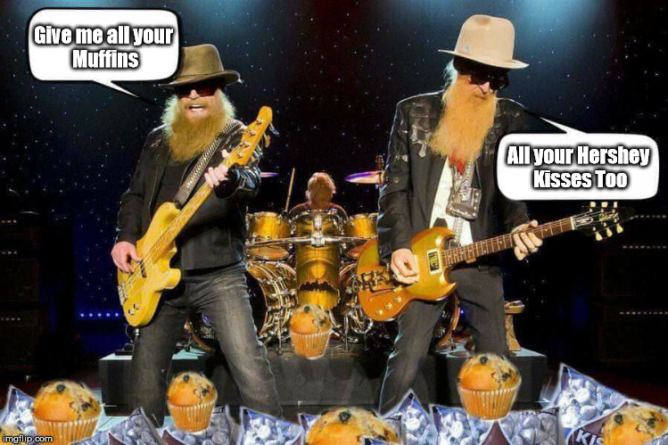 ZZ Tops Muffins & Kisses | Give me all your Muffins All your Hershey Kisses Too | image tagged in music,zz top,junk food,food,funny,rock and roll | made w/ Imgflip meme maker