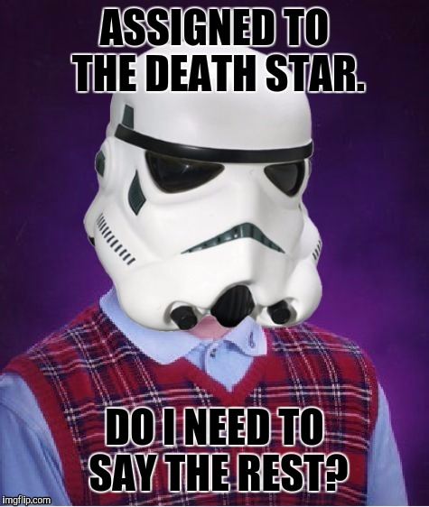 KABLOOIE! :D | ASSIGNED TO THE DEATH STAR. DO I NEED TO SAY THE REST? | image tagged in funny,star wars,bad luck brian,humor,memes,stormtrooper | made w/ Imgflip meme maker