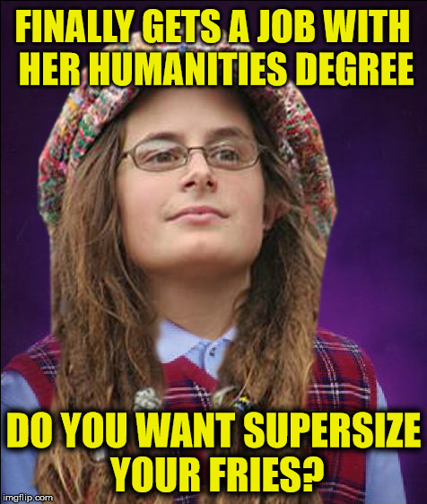 And it only cost her $200K | FINALLY GETS A JOB WITH HER HUMANITIES DEGREE DO YOU WANT SUPERSIZE YOUR FRIES? | image tagged in bad luck college liberal | made w/ Imgflip meme maker