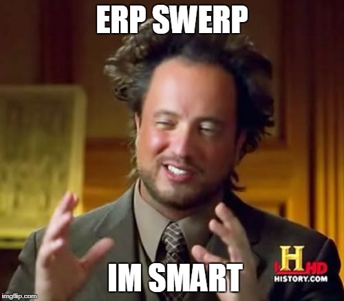 Ancient Aliens Meme | ERP SWERP IM SMART | image tagged in memes,ancient aliens | made w/ Imgflip meme maker