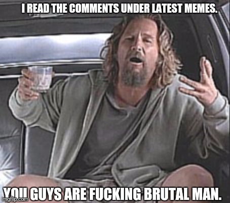 Lebowski! | I READ THE COMMENTS UNDER LATEST MEMES. YOU GUYS ARE F**KING BRUTAL MAN. | image tagged in the big lebowski | made w/ Imgflip meme maker