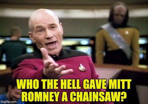 Picard Wtf Meme | WHO THE HELL GAVE MITT ROMNEY A CHAINSAW? | image tagged in memes,picard wtf | made w/ Imgflip meme maker