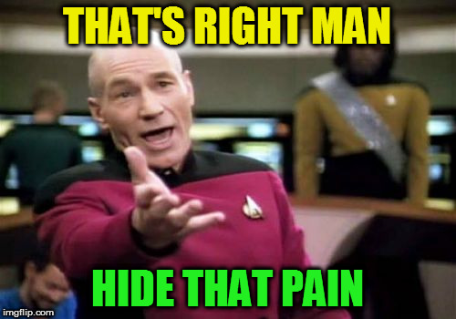 Picard Wtf Meme | THAT'S RIGHT MAN HIDE THAT PAIN | image tagged in memes,picard wtf | made w/ Imgflip meme maker